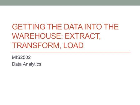 GETTING THE DATA INTO THE WAREHOUSE: EXTRACT, TRANSFORM, LOAD MIS2502 Data Analytics.