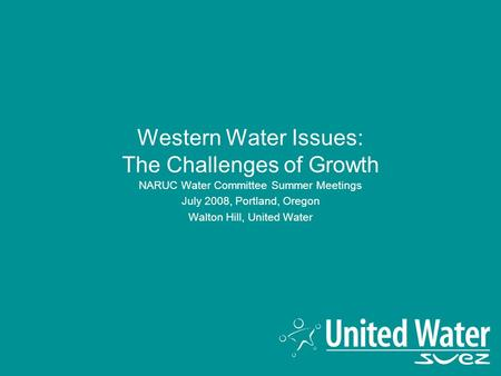 Western Water Issues: The Challenges of Growth NARUC Water Committee Summer Meetings July 2008, Portland, Oregon Walton Hill, United Water.