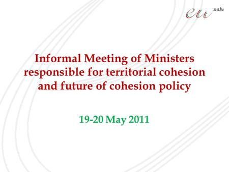 Informal Meeting of Ministers responsible for territorial cohesion and future of cohesion policy 19-20 May 2011.