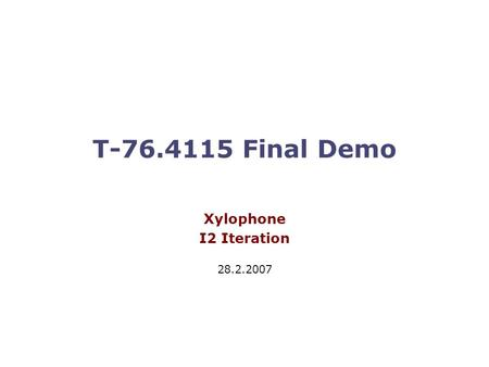 T-76.4115 Final Demo Xylophone I2 Iteration 28.2.2007.