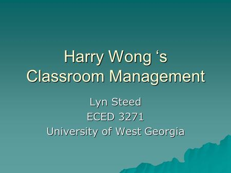 Harry Wong 's Classroom Management Lyn Steed ECED 3271 University of West Georgia.