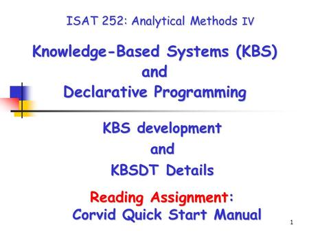 1 ISAT 252: Analytical Methods IV Knowledge-Based Systems (KBS) and Declarative Programming KBS development and KBSDT Details Reading Assignment: Corvid.
