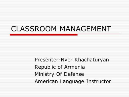 CLASSROOM MANAGEMENT Presenter-Nver Khachaturyan Republic of Armenia Ministry Of Defense American Language Instructor.