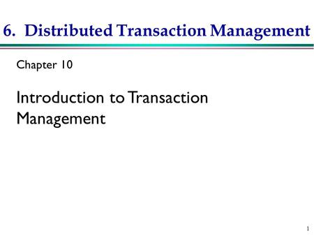 1 6. Distributed Transaction Management Chapter 10 Introduction to Transaction Management.