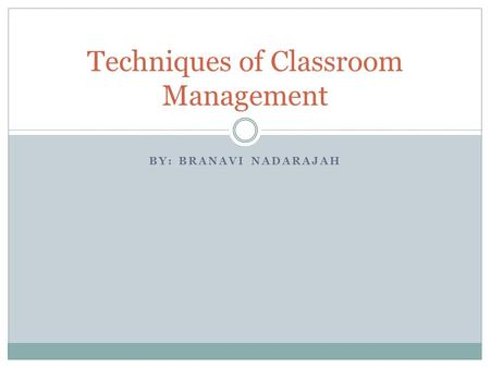 BY: BRANAVI NADARAJAH Techniques of Classroom Management.