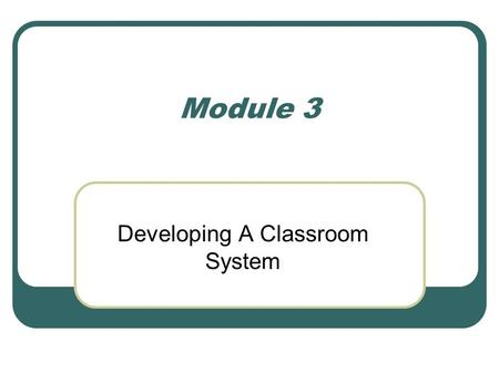 Module 3 Developing A Classroom System. Developing a Classroom System So far we have discussed a major component of your system- procedures and routines.