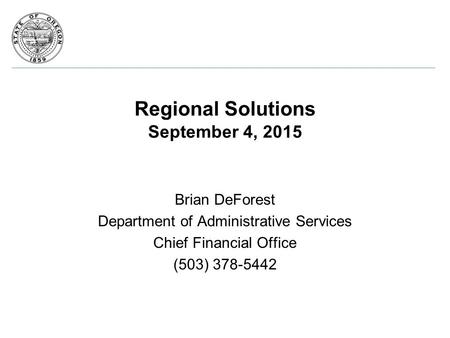 Regional Solutions September 4, 2015 Brian DeForest Department of Administrative Services Chief Financial Office (503) 378-5442.