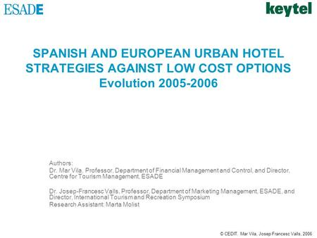 © CEDIT. Mar Vila, Josep Francesc Valls, 2006 SPANISH AND EUROPEAN URBAN HOTEL STRATEGIES AGAINST LOW COST OPTIONS Evolution 2005-2006 Authors: Dr. Mar.