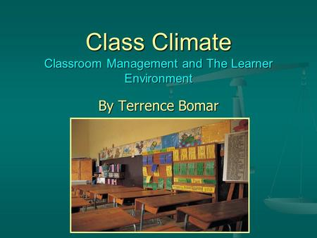 Class Climate Classroom Management and The Learner Environment By Terrence Bomar.