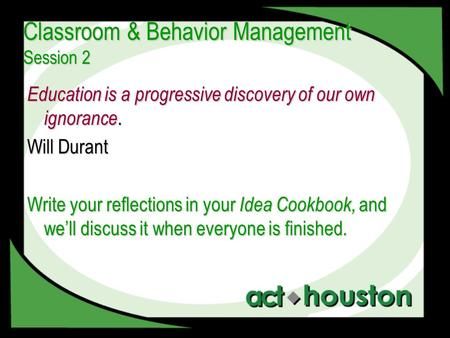 Classroom & Behavior Management Session 2 Education is a progressive discovery of our own ignorance. Will Durant Write your reflections in your Idea Cookbook,