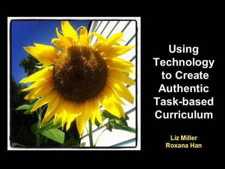 Using Technology to Create Authentic Task-based Curriculum Liz Miller Roxana Han.