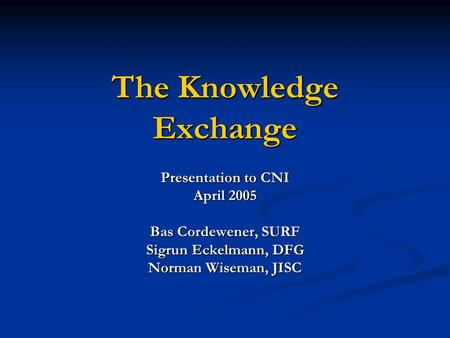 The Knowledge Exchange Presentation to CNI April 2005 Bas Cordewener, SURF Sigrun Eckelmann, DFG Norman Wiseman, JISC.