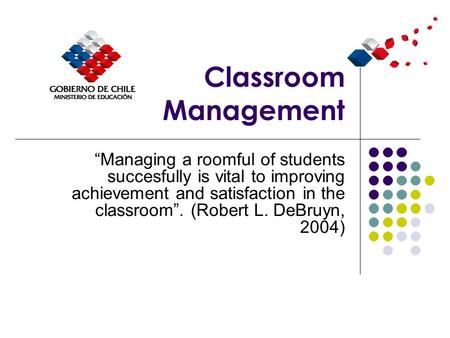 "Classroom Management ""Managing a roomful of students succesfully is vital to improving achievement and satisfaction in the classroom"". (Robert L. DeBruyn,"