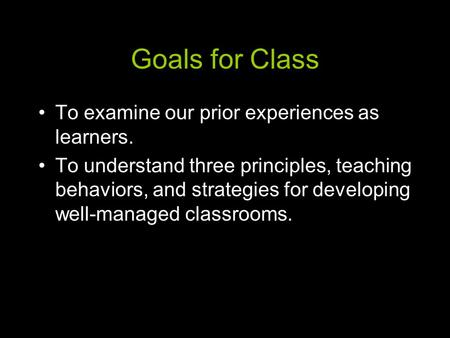Goals for Class To examine our prior experiences as learners. To understand three principles, teaching behaviors, and strategies for developing well-managed.
