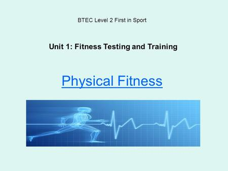 Physical Fitness BTEC Level 2 First in Sport Unit 1: Fitness Testing and Training.