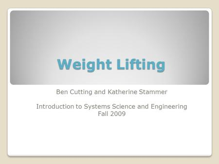 Weight Lifting Ben Cutting and Katherine Stammer Introduction to Systems Science and Engineering Fall 2009.