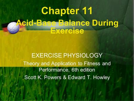 Chapter 11 Acid-Base Balance During Exercise EXERCISE PHYSIOLOGY Theory and Application to Fitness and Performance, 6th edition Scott K. Powers & Edward.