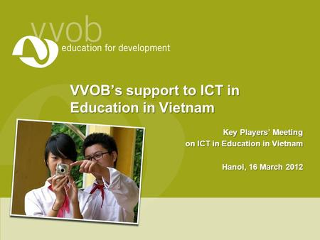 VVOB's support to ICT in Education in Vietnam Key Players' Meeting on ICT in Education in Vietnam Hanoi, 16 March 2012.