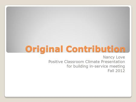 Original Contribution Nancy Love Positive Classroom Climate Presentation for building in-service meeting Fall 2012.