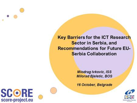 Key Barriers for the ICT Research Sector in Serbia, and Recommendations for Future EU- Serbia Collaboration Miodrag Ivkovic, ISS Milorad Bjeletic, BOS.