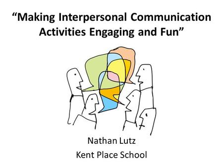 """Making Interpersonal Communication Activities Engaging and Fun"" Nathan Lutz Kent Place School."