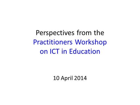 Perspectives from the Practitioners Workshop on ICT in Education 10 April 2014.