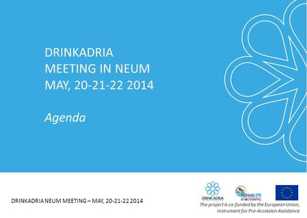 DRINKADRIA MEETING IN NEUM MAY, 20-21-22 2014 Agenda DRINKADRIA NEUM MEETING – MAY, 20-21-22 2014 The project is co-funded by the European Union, Instrument.
