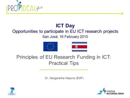 Dr. Margaretha Mazura (EMF) ICT Day Opportunities to participate in EU ICT research projects San José, 16 February 2010 Principles of EU Research Funding.