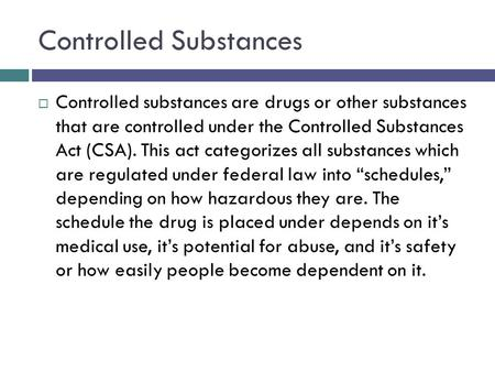 Controlled Substances  Controlled substances are drugs or other substances that are controlled under the Controlled Substances Act (CSA). This act categorizes.