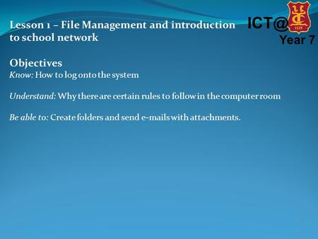 Year 7 Lesson 1 – File Management and introduction to school network Objectives Know: How to log onto the system Understand: Why there are certain.