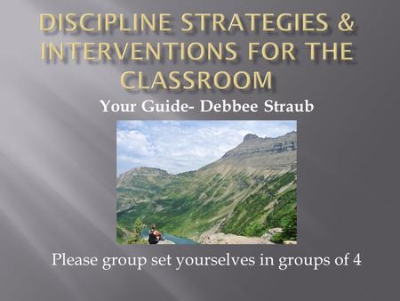 Your Guide- Debbee Straub Please group set yourselves in groups of 4.