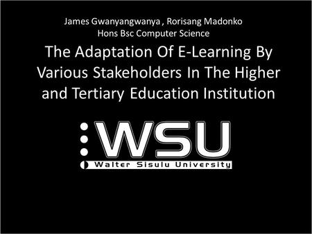 The Adaptation Of E-Learning By Various Stakeholders In The Higher and Tertiary Education Institution ICT James Gwanyangwanya, Rorisang Madonko Hons Bsc.