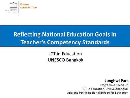 ICT in Education UNESCO Bangkok Reflecting National Education Goals in Teacher's Competency Standards Jonghwi Park Programme Specialist ICT in Education,