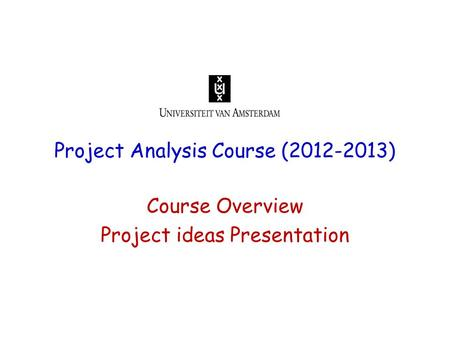 Project Analysis Course (2012-2013) Course Overview Project ideas Presentation.