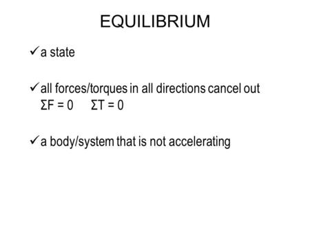 EQUILIBRIUM a state all forces/torques in all directions cancel out ΣF = 0 ΣT = 0 a body/system that is not accelerating.