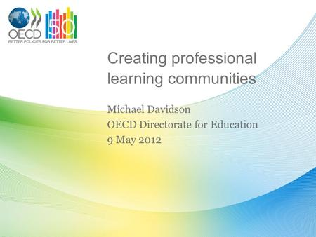 Creating professional learning communities Michael Davidson OECD Directorate for Education 9 May 2012.