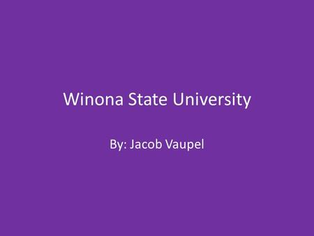 Winona State University By: Jacob Vaupel. General information Name of school- Winona State University Type of school- University Admission office address.