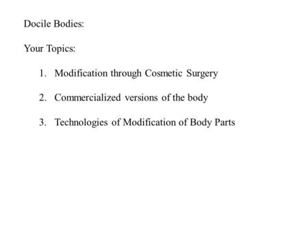 Docile Bodies: Your Topics: 1.Modification through Cosmetic Surgery 2.Commercialized versions of the body 3.Technologies of Modification of Body Parts.