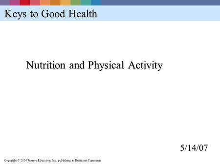 Copyright © 2006 Pearson Education, Inc., publishing as Benjamin Cummings Keys to Good Health Nutrition and Physical Activity 5/14/07.