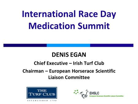 International Race Day Medication Summit DENIS EGAN Chief Executive – Irish Turf Club Chairman – European Horserace Scientific Liaison Committee.
