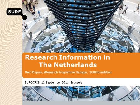 Research Information in The Netherlands Marc Dupuis, eResearch Programme Manager, SURFfoundation EUROCRIS, 12 September 2011, Brussels.