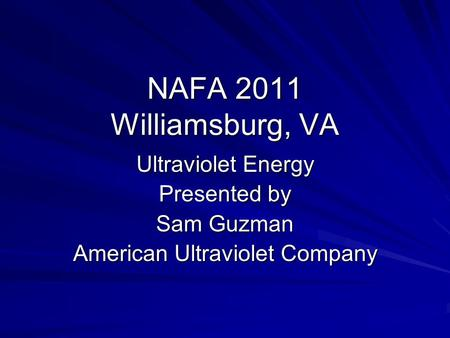 NAFA 2011 Williamsburg, VA Ultraviolet Energy Presented by Sam Guzman American Ultraviolet Company.
