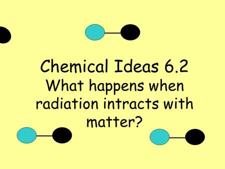 Chemical Ideas 6.2 What happens when radiation intracts with matter?