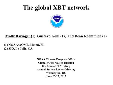 The global XBT network Molly Baringer (1), Gustavo Goni (1), and Dean Roemmich (2) (1) NOAA/AOML, Miami, FL (2) SIO, La Jolla, CA NOAA Climate Program.