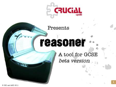 © CSE and ASE 2011 This page may have been changed from the original reasoner Presents 1 Title slide A tool for GCSE beta version.