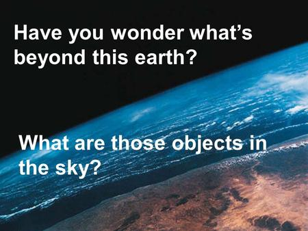 Have you wonder what's beyond this earth? What are those objects in the sky?