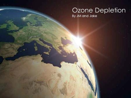 Ozone Depletion By JM and Jake. The Ozone Cycle A Hole in the Ozone Layer?  Not exactly… It is actually more of a depression in normal ozone levels.