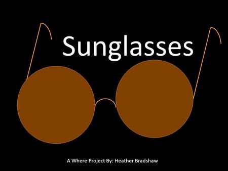 Sunglasses A Where Project By: Heather Bradshaw. Why do People Wear Sunglasses? To protect themselves from Ultraviolet Rays (UV Rays) To Prevent Glare.