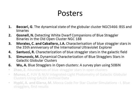 Posters 1.Beccari, G. The dynamical state of the globular cluster NGC5466: BSS and binaries 2.Gosnell, N. Detecting White Dwarf Companions of Blue Straggler.