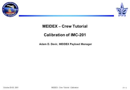 October 29-30, 2001MEIDEX - Crew Tutorial - Calibration F - 1 MEIDEX – Crew Tutorial Calibration of IMC-201 Adam D. Devir, MEIDEX Payload Manager.